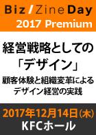 【BizDay】Biz/Zine Day 2017 Premium 経営戦略としての「デザイン」~顧客体験と組織変革によるデザイン経営の実践~<2017年12月14日>
